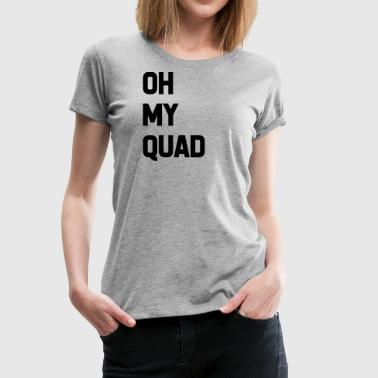 Oh My Quad Oh my quad - Women's Premium T-Shirt