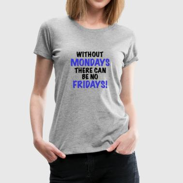 Without Mondays no Fridays - Women's Premium T-Shirt