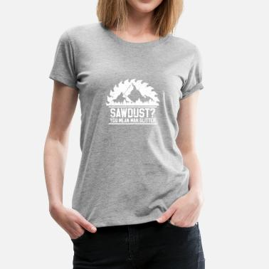 Woodworking Funny Sawdust? Funny Woodworker Carpenter Gift - Women's Premium T-Shirt