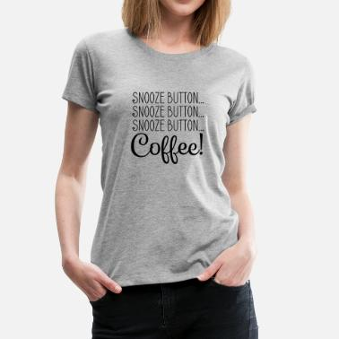 Snooze SNOOZE BUTTON… COFFEE! - Women's Premium T-Shirt