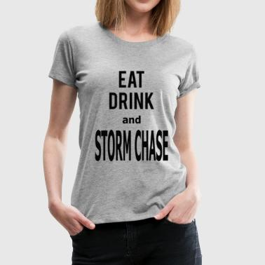 Chase Eat Drink and Storm Chase - Women's Premium T-Shirt
