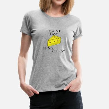 Cheese Text Cheesy It Aint Easy, Being Cheesy - Women's Premium T-Shirt