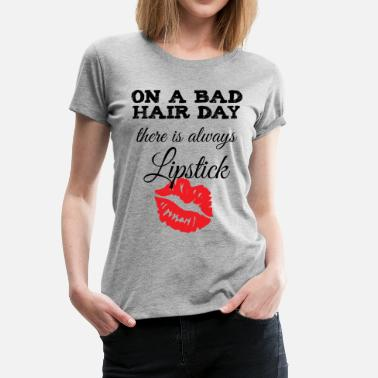 Bad Hair Day On a Bad Hair Day, there is Always Lipstick - Women's Premium T-Shirt