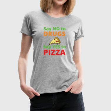 Say NO to Drugs and YES to Pizza Funny Anti Drugs - Women's Premium T-Shirt