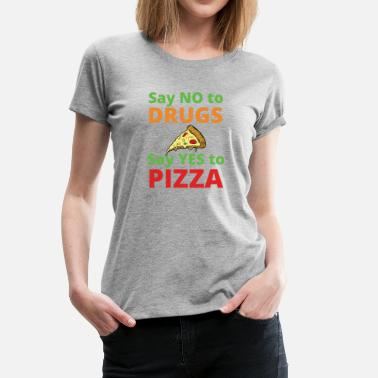 Anti Drug Say NO to Drugs and YES to Pizza Funny Anti Drugs - Women's Premium T-Shirt