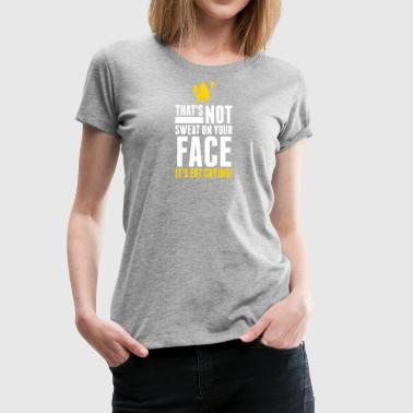 That's Not Sweat On Your Face,It's Fat Crying! - Women's Premium T-Shirt