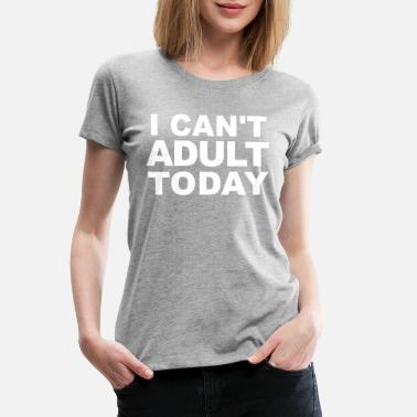 Today I Can't Adult Today - Women's Premium T-Shirt