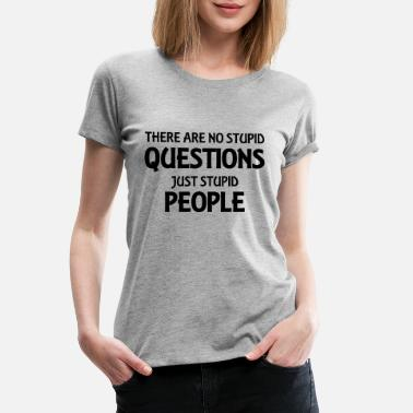Stupid Question There are no stupid questions, just stupid people - Women's Premium T-Shirt