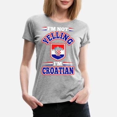 Croatian Im Not Yelling Im Croatian - Women's Premium T-Shirt