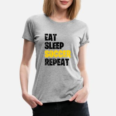 Eat Sleep Play Soccer Eat Sleep Soccer Repeat - Women's Premium T-Shirt
