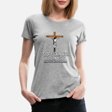 Jump STOP FUCKIN WITH KOREAN JESUS - Women's Premium T-Shirt