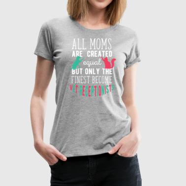 The finest moms become Vet Receptionist T Shirt - Women's Premium T-Shirt