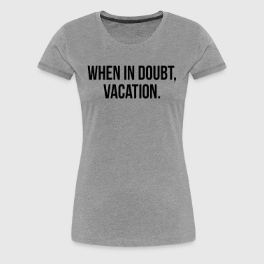 When In Doubt, Vacation FUNNY Travel Holiday Trip - Women's Premium T-Shirt
