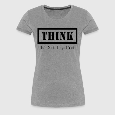 THINK IT'S NOT ILLEGAL YET - Women's Premium T-Shirt