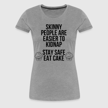 Skinny People Are Easier To Kidnap. Eat Cake - Women's Premium T-Shirt
