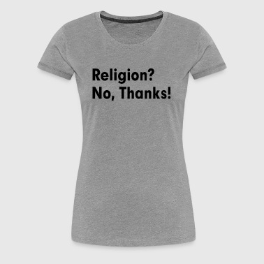 RELIGION? NO, THANKS! ATHEISM ATHEIST - Women's Premium T-Shirt