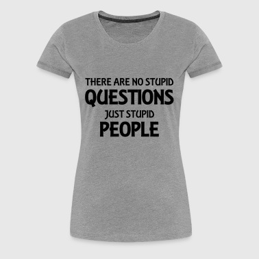 There are no stupid questions, just stupid people - Women's Premium T-Shirt