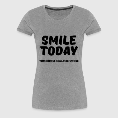 Smile today! Tomorrow could be worse - Women's Premium T-Shirt