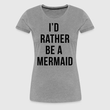 Rather Be A Mermaid Funny Quote  - Women's Premium T-Shirt