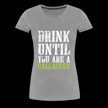 Drink Until You are Gallagher Shirt - Women's Premium T-Shirt