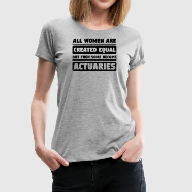 All Women Are Created Equal Some Become Actuaries - Women's Premium T-Shirt