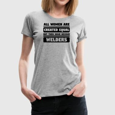 All Women Are Created Equal Some Become Welders - Women's Premium T-Shirt