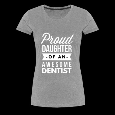 Proud daughter of an awesome Dentist - Women's Premium T-Shirt