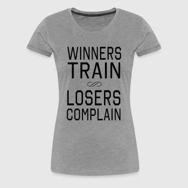 Winners Train. Losers Complain - Women's Premium T-Shirt