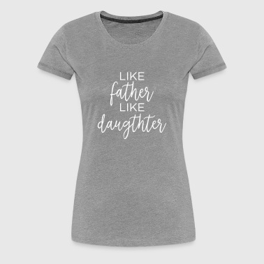 Like Father Like Daughter - Women's Premium T-Shirt