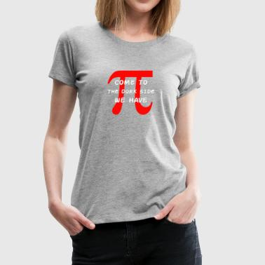 Come To The Dork Side We Have Pi Geek funny tshirt - Women's Premium T-Shirt