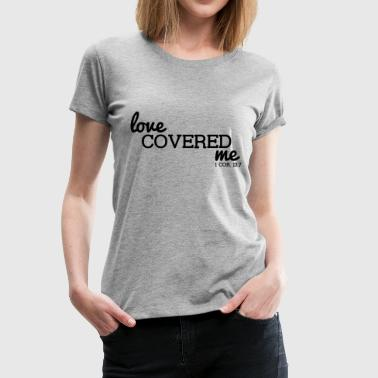 Love Covered Me - with Verse: 1 Cor. 13:7 - Women's Premium T-Shirt