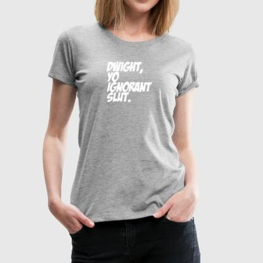 Dwight You Ignorant Slut 4 - Women's Premium T-Shirt