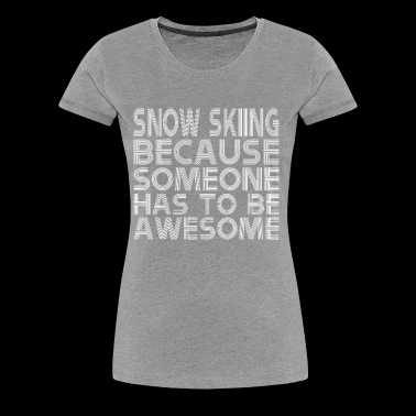 Snow Skiing Because Someone Has To Be Awesome - Women's Premium T-Shirt