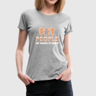 Fat People are Harder to Kidnap - Women's Premium T-Shirt