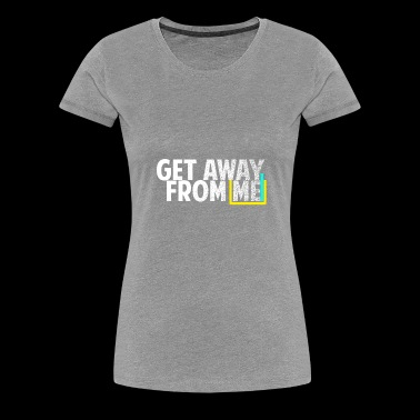 Get Away From Me Tshirts and stuff - Women's Premium T-Shirt