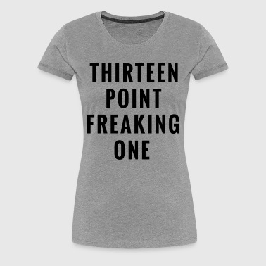 Thirteen Point Freaking One - Women's Premium T-Shirt