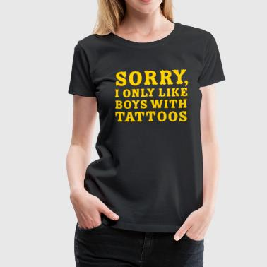 Sorry I only like boys with tattoos - Women's Premium T-Shirt