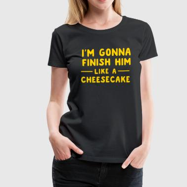 I'm gonna finish him like a cheesecake - Women's Premium T-Shirt