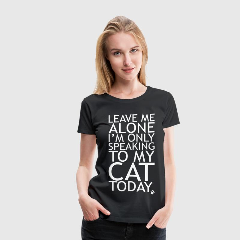 Leave Me Alone, I'm Only Speaking To My Cat Today. - Women's Premium T-Shirt