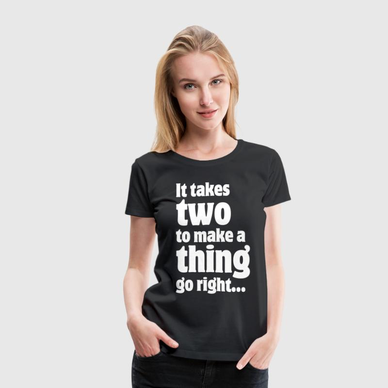 It takes two to make a thing go right... - Women's Premium T-Shirt