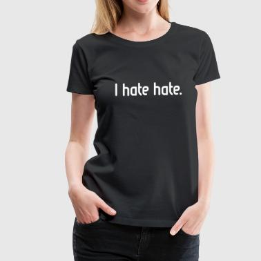 I hate hate! - Women's Premium T-Shirt