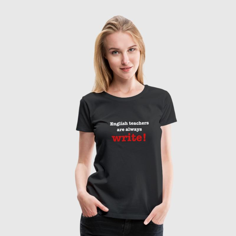 English Teachers are always write - Women's Premium T-Shirt
