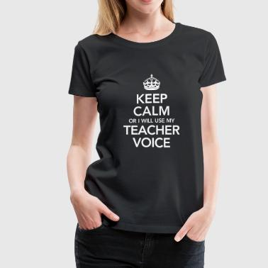 Keep Calm Or I WiIl Use My Teacher Voice - Women's Premium T-Shirt