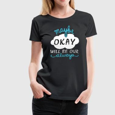 The Fault In Our Stars maybe okay will be always - Women's Premium T-Shirt