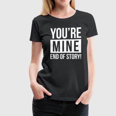 YOU'RE MINE END OF STORY - Women's Premium T-Shirt