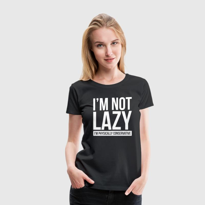 I'M NOT LAZY, I'M PHYSICALLY CONSERVATIVE - Women's Premium T-Shirt