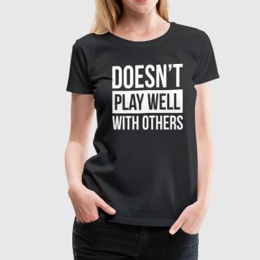DOESN'T PLAY WELL WITH OTHERS - Women's Premium T-Shirt