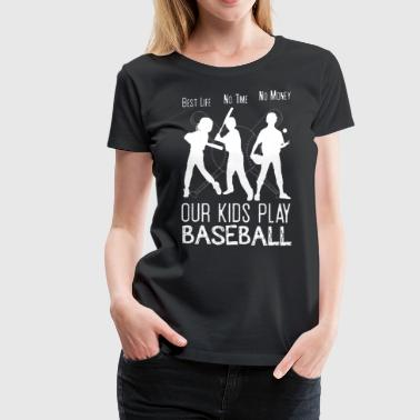 Baseball Mom Apparel Best life no time no money our kids play baseball - Women's Premium T-Shirt