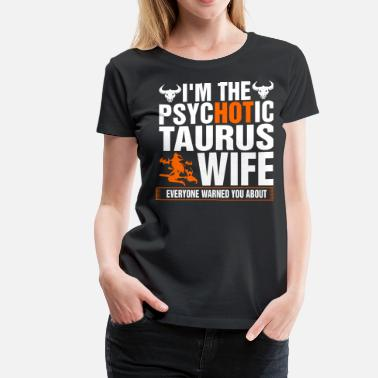 Im A Taurus Im The Psychotic Taurus Wife - Women's Premium T-Shirt