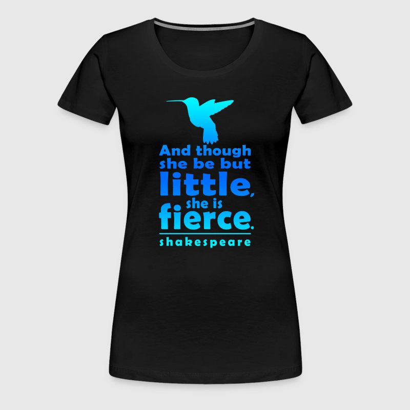 And though she be but little, she is fierce. - Women's Premium T-Shirt